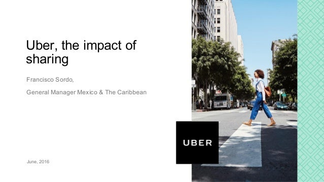 Francisco Sordo, General Manager Mexico & The Caribbean June, 2016 Uber, the impact of sharing