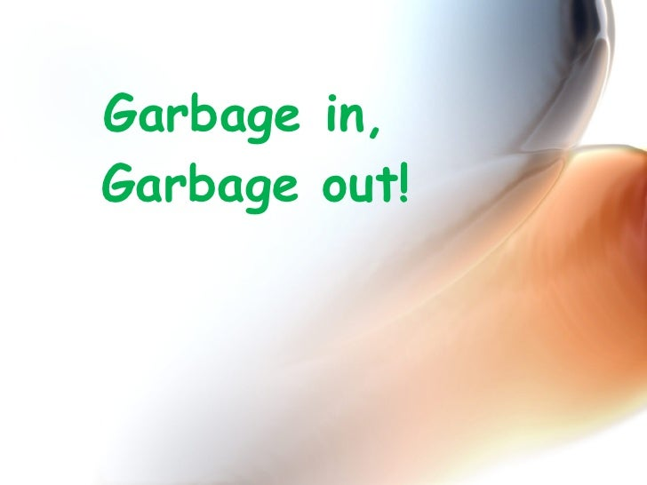 Garbage in,  Garbage out!