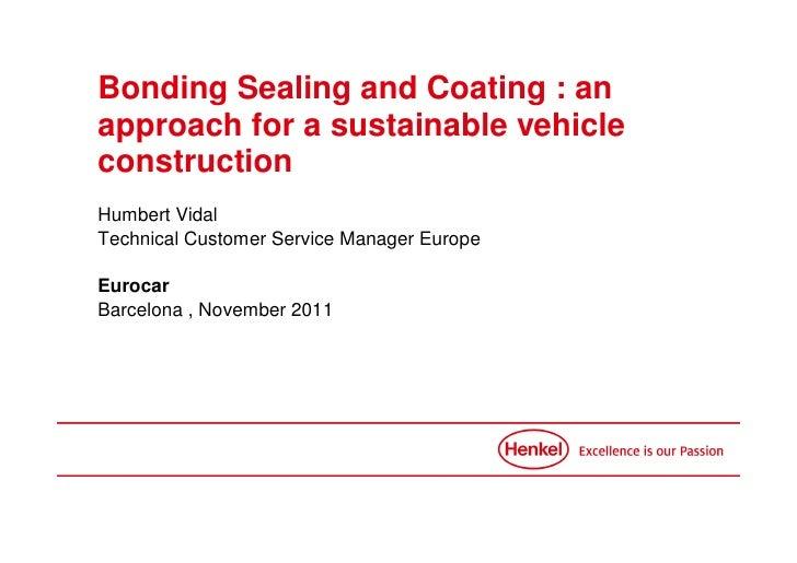 Bonding Sealing and Coating : anapproach for a sustainable vehicleconstructionHumbert VidalTechnical Customer Service Mana...
