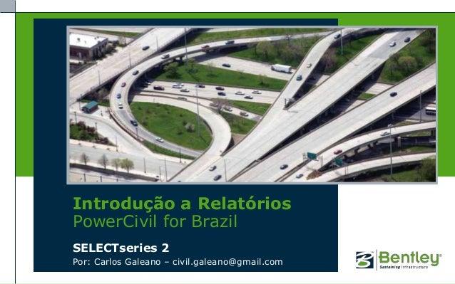 Introdução a RelatóriosPowerCivil for BrazilSELECTseries 2Por: Carlos Galeano – civil.galeano@gmail.com