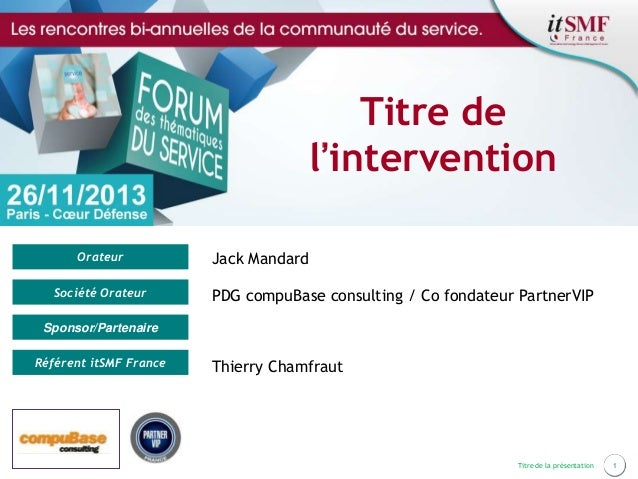 Titre de l'intervention Orateur Société Orateur  Jack Mandard PDG compuBase consulting / Co fondateur PartnerVIP  Sponsor/...