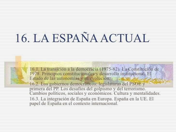 16. LA ESPAÑA ACTUAL  16.1. La transición a la democracia (1975-82). La Constitución de  1978. Principios constitucionales...