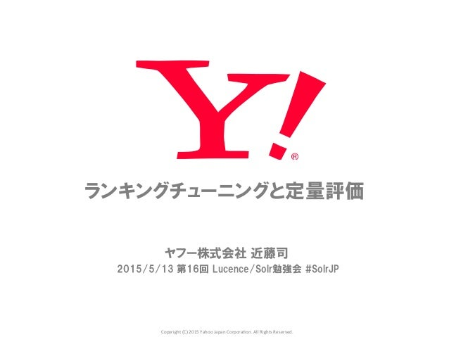 Copyright	   (C)	   2015	   Yahoo	   Japan	   Corpora5on.	   All	   Rights	   Reserved.	 ランキングチューニングと定量評価 ヤフー株式会社  近藤司 201...