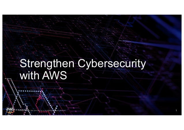 © 2019, Amazon Web Services, Inc. or its affiliates. All rights reserved. Strengthen Cybersecurity with AWS 1