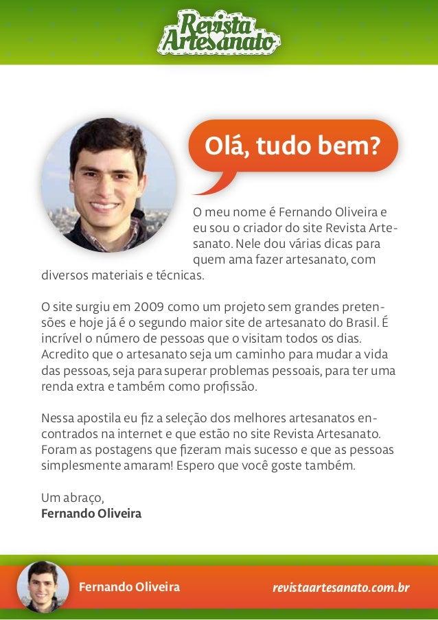 Olá, tudo bem? O meu nome é Fernando Oliveira e eu sou o criador do site Revista Arte- sanato. Nele dou várias dicas para ...
