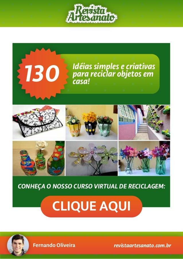 Fernando Oliveira revistaartesanato.com.br CONHEÇA O NOSSO CURSO VIRTUAL DE RECICLAGEM: CLIQUE AQUI 130 Idéias simples e c...