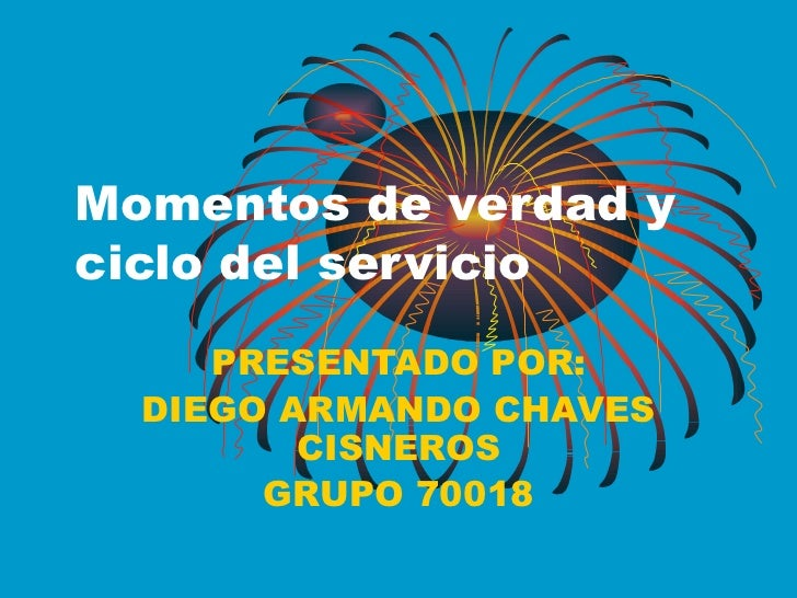 Momentos de verdad y ciclo del servicio PRESENTADO POR: DIEGO ARMANDO CHAVES CISNEROS GRUPO 70018