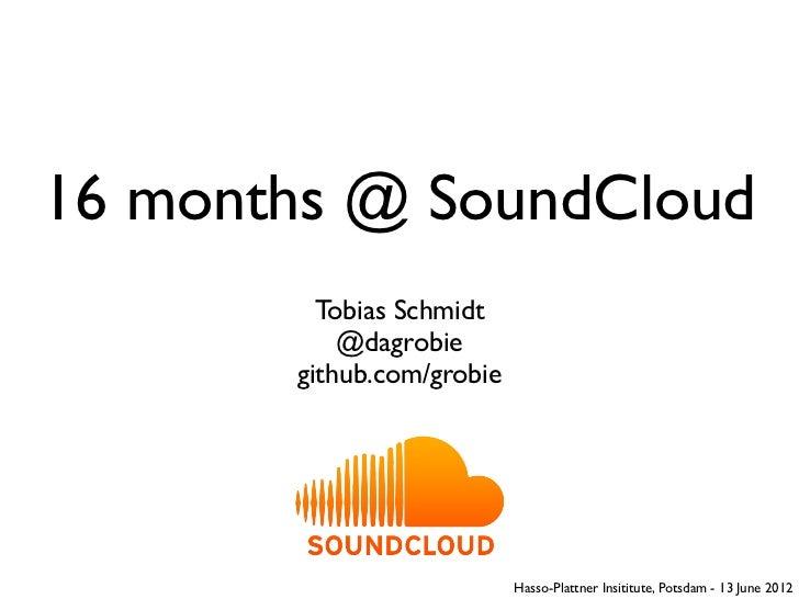 16 months @ SoundCloud         Tobias Schmidt           @dagrobie       github.com/grobie                           Hasso-...