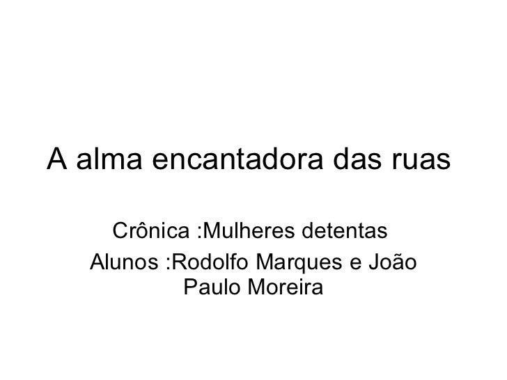 A alma encantadora das ruas  Crônica :Mulheres detentas  Alunos :Rodolfo Marques e João Paulo Moreira