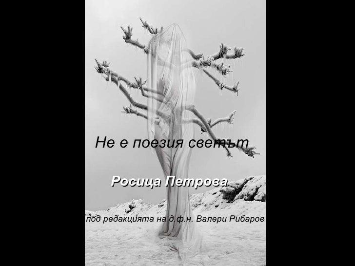 Не е поезия светът Росица Петрова под редакцията на д.ф.н. Валери Рибаров