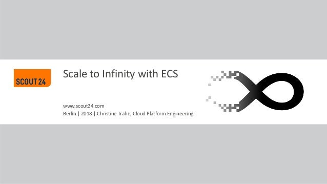 www.scout24.com Scale to Infinity with ECS Berlin | 2018 | Christine Trahe, Cloud Platform Engineering