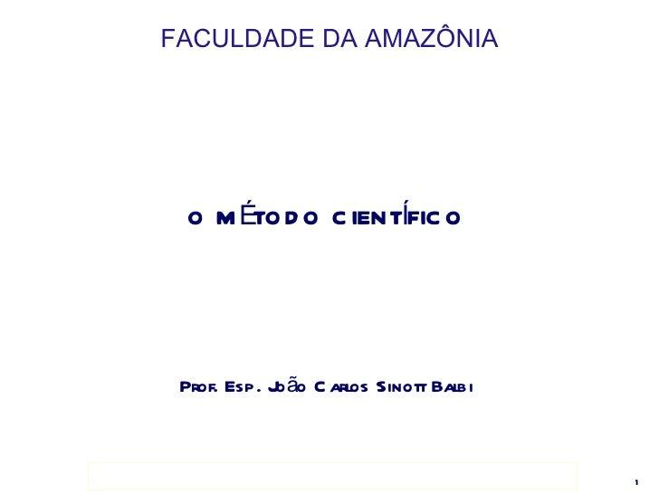 FACULDADE DA AMAZÔNIA <ul><li>O MÉTODO CIENTÍFICO </li></ul><ul><li>Prof. Esp. João Carlos Sinott Balbi </li></ul>