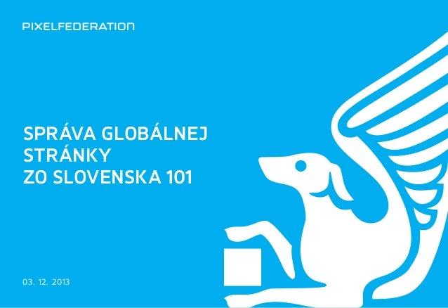 SPRÁVA GLOBÁLNEJ STRÁNKY ZO SLOVENSKA 101 www.pixelfederation.com  SPRÁVA GLOBÁLNEJ STRÁNKY ZOSLOVENSKA 101  03. 12. 2013...
