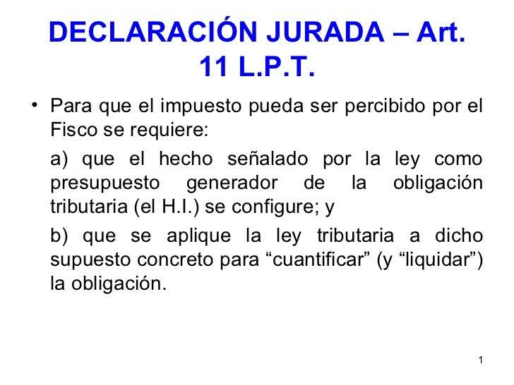 DECLARACIÓN JURADA – Art. 11 L.P.T. <ul><li>Para que el impuesto pueda ser percibido por el Fisco se requiere: </li></ul><...