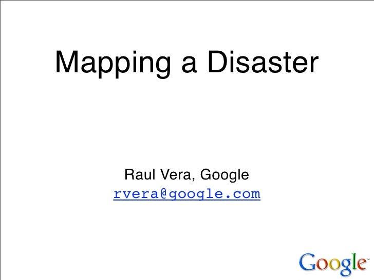 Mapping a Disaster       Raul Vera, Google    rvera@google.com