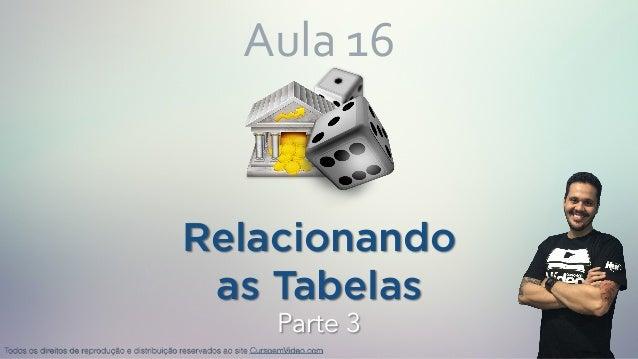 Relacionando as Tabelas Aula16 Todos os direitos de reprodução e distribuição reservados ao site CursoemVideo.com Parte 3