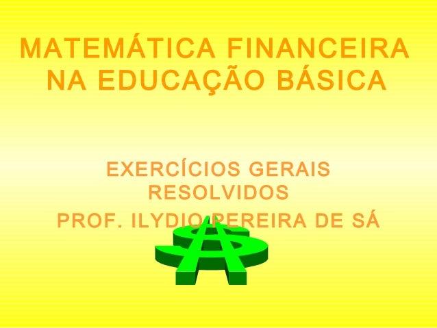 MATEMÁTICA FINANCEIRA NA EDUCAÇÃO BÁSICA EXERCÍCIOS GERAIS RESOLVIDOS PROF. ILYDIO PEREIRA DE SÁ