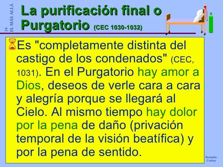 La purificación final o Purgatorio  (CEC 1030-1032) <ul><li>Es &quot;completamente distinta del castigo de los condenados&...