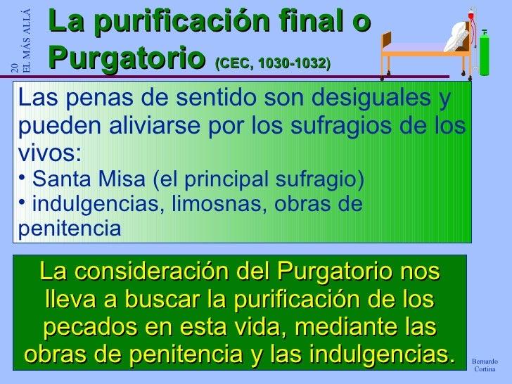 La purificación final o Purgatorio  (CEC, 1030-1032) <ul><li>Las penas de sentido son desiguales y pueden aliviarse por lo...