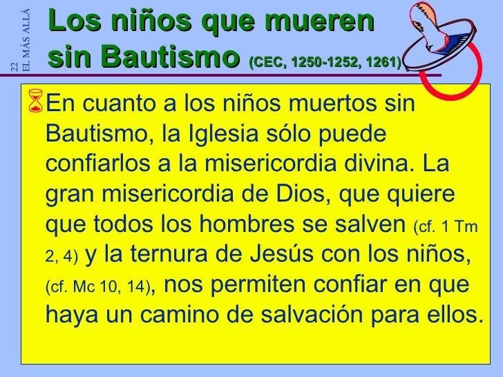 Los niños que mueren sin Bautismo  (CEC, 1250-1252, 1261) <ul><li>En cuanto a los niños muertos sin Bautismo, la Iglesia s...