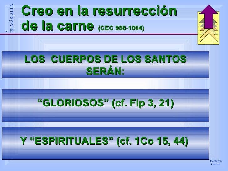 """Creo en la resurrección de la carne  (CEC 988-1004) LOS  CUERPOS DE LOS SANTOS SERÁN: """" GLORIOSOS"""" (cf. Flp 3, 21) Y """"ESPI..."""