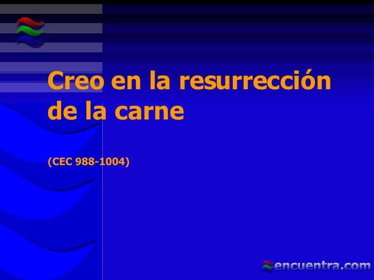 Creo en la resurrección de la carne  (CEC 988-1004)