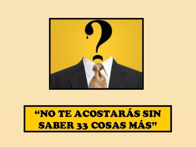 """""""NO TE ACOSTARÁS SIN  SABER 33 COSAS MÁS"""""""