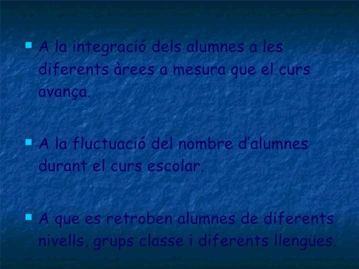<ul><li>A la integració dels alumnes a les diferents àrees a mesura que el curs avança. </li></ul><ul><li>A la fluctuació ...