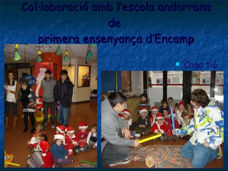 Col·laboració amb l'escola andorrana de  primera ensenyança d'Encamp <ul><li>Caga tió </li></ul>