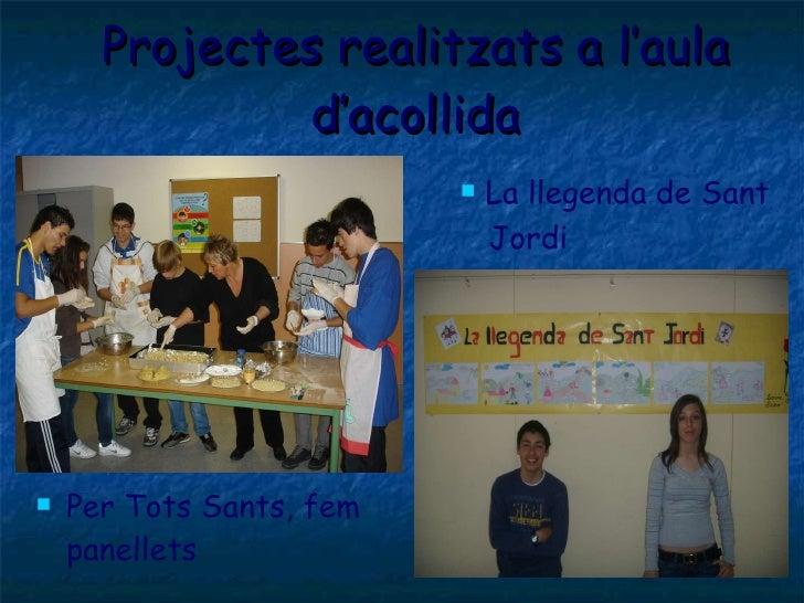 Projectes realitzats a l'aula d'acollida <ul><li>Per Tots Sants, fem panellets </li></ul><ul><li>La llegenda de Sant </li>...