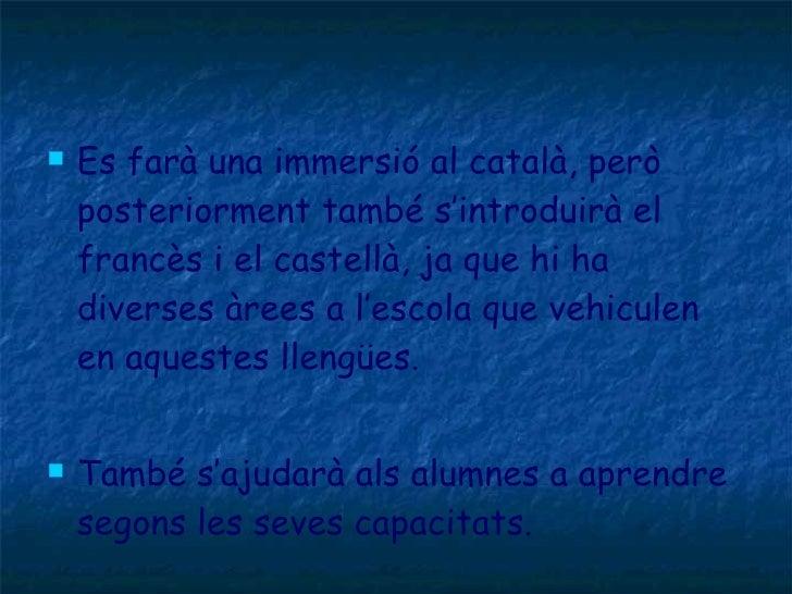 <ul><li>Es farà una immersió al català, però posteriorment també s'introduirà el francès i el castellà, ja que hi ha diver...