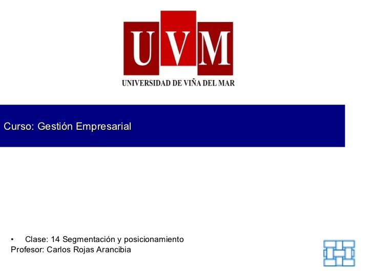 Curso: Gestión Empresarial <ul><li>Clase: 14  Segmentación y posicionamiento </li></ul><ul><li>Profesor: Carlos Rojas Aran...