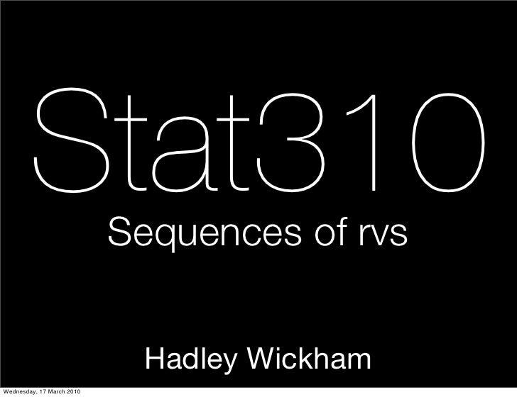 Stat310            Sequences of rvs                               Hadley Wickham Wednesday, 17 March 2010