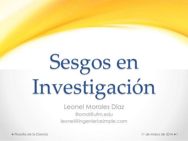 Sesgos en Investigación Leonel Morales Díaz litomd@ufm.edu leonel@ingenieriasimple.com 11 de Marzo de 2014 1Filosofía de l...