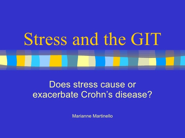 Stress and the GIT Does stress cause or exacerbate Crohn's disease? Marianne Martinello
