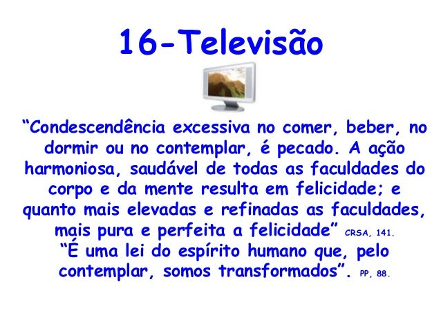 """16-Televisão""""Condescendência excessiva no comer, beber, no  dormir ou no contemplar, é pecado. A açãoharmoniosa, saudável ..."""