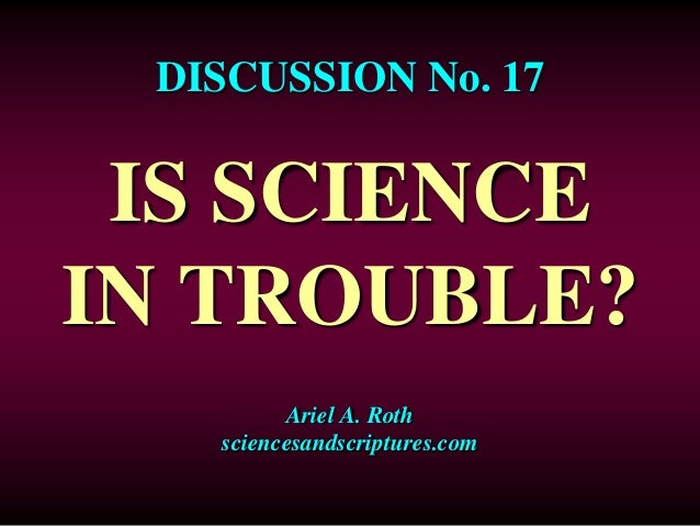 DISCUSSION No. 17  IS SCIENCE  IN TROUBLE?  Ariel A. Roth  sciencesandscriptures.com