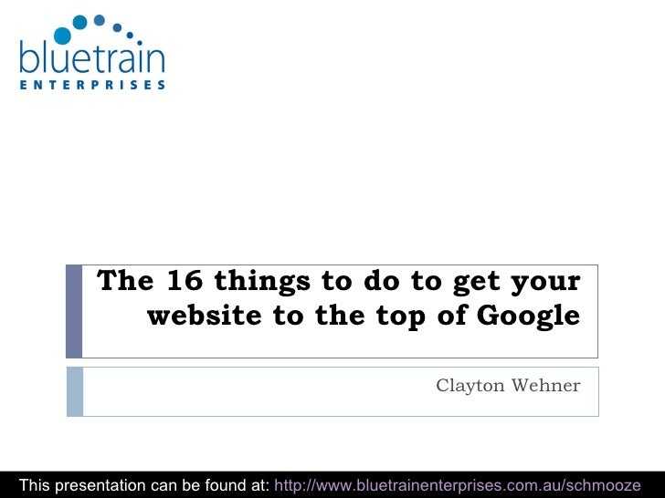 The 16 things to do to get your website to the top of Google Clayton Wehner This presentation can be found at:  http://www...