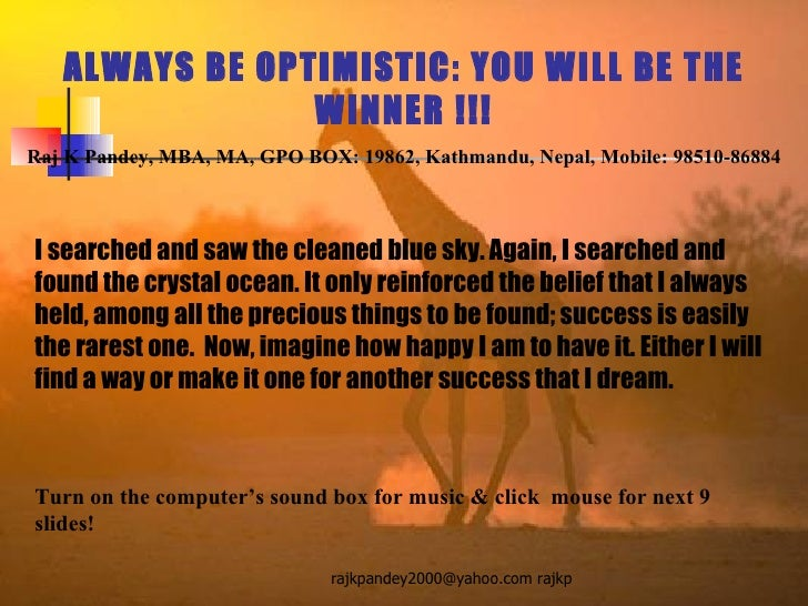 ALWAYS BE OPTIMISTIC: YOU WILL BE THE WINNER !!! Raj K Pandey, MBA, MA, GPO BOX: 19862, Kathmandu, Nepal, Mobile: 98510-86...