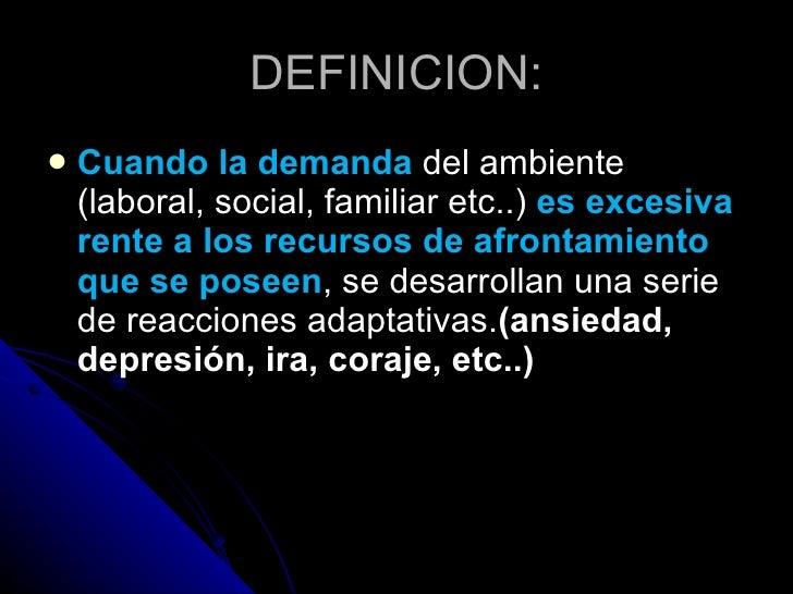 DEFINICION: <ul><li>Cuando la demanda   del ambiente (laboral, social, familiar etc..)  es excesiva rente a los recursos d...
