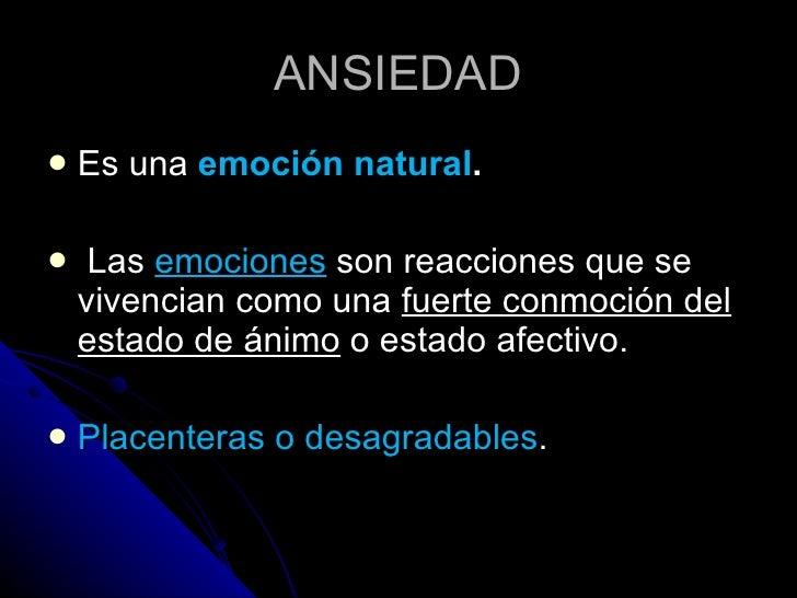 ANSIEDAD <ul><li>Es una  emoción natural . </li></ul><ul><li>Las  emociones  son reacciones que se vivencian como una  fue...