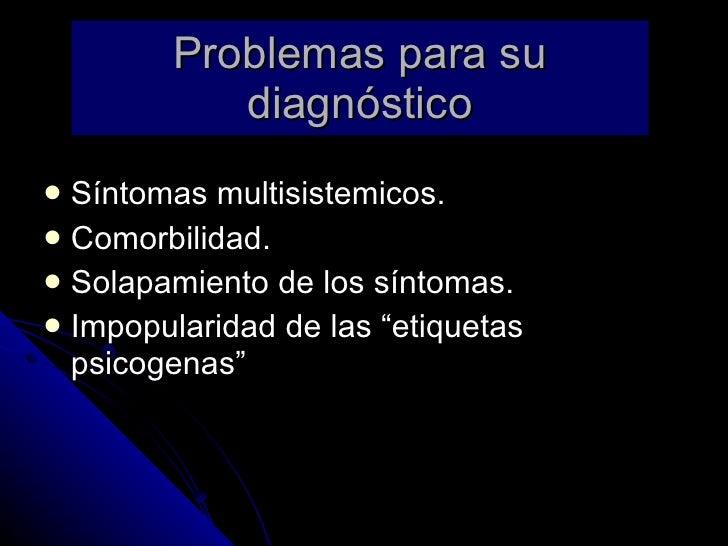 Problemas para su diagnóstico <ul><li>Síntomas multisistemicos. </li></ul><ul><li>Comorbilidad. </li></ul><ul><li>Solapami...