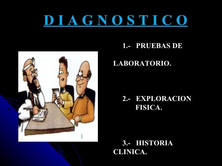 D I A G N O S T I C O 1.-  PRUEBAS DE  LABORATORIO. 2.-  EXPLORACION  FISICA. 3.-  HISTORIA  CLINICA.