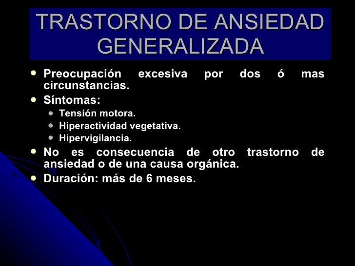 TRASTORNO DE ANSIEDAD GENERALIZADA <ul><li>Preocupación excesiva por dos ó mas circunstancias. </li></ul><ul><li>Síntomas:...
