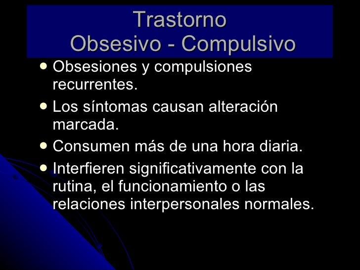 Trastorno  Obsesivo - Compulsivo <ul><li>Obsesiones y compulsiones recurrentes. </li></ul><ul><li>Los síntomas causan alte...