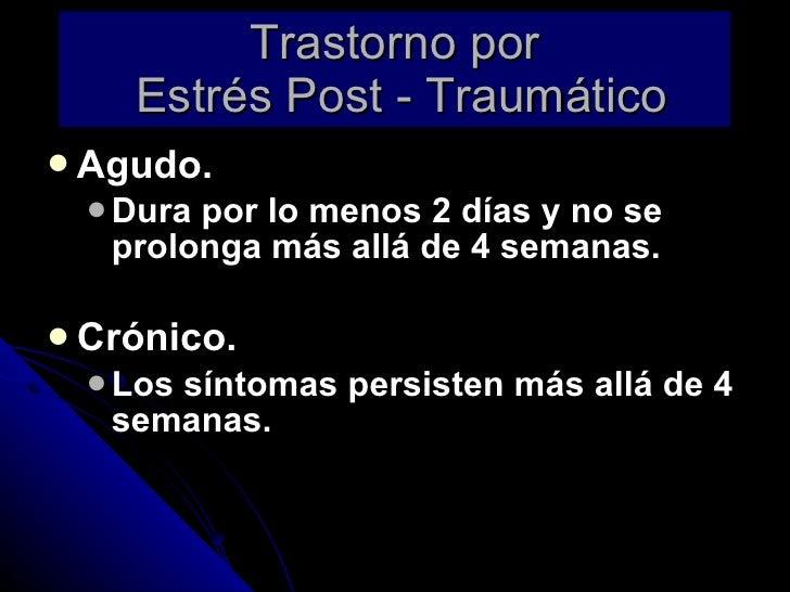 Trastorno por  Estrés Post - Traumático <ul><li>Agudo. </li></ul><ul><ul><li>Dura por lo menos 2 días y no se prolonga más...