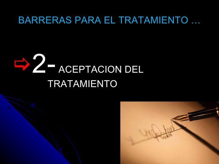 BARRERAS PARA EL TRATAMIENTO … <ul><li>2-  ACEPTACION DEL TRATAMIENTO </li></ul>