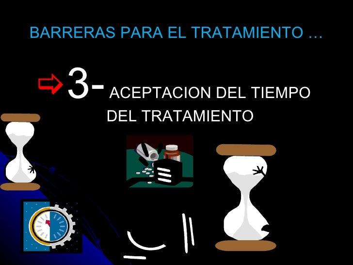 BARRERAS PARA EL TRATAMIENTO … <ul><li>3-  ACEPTACION DEL TIEMPO DEL TRATAMIENTO </li></ul>