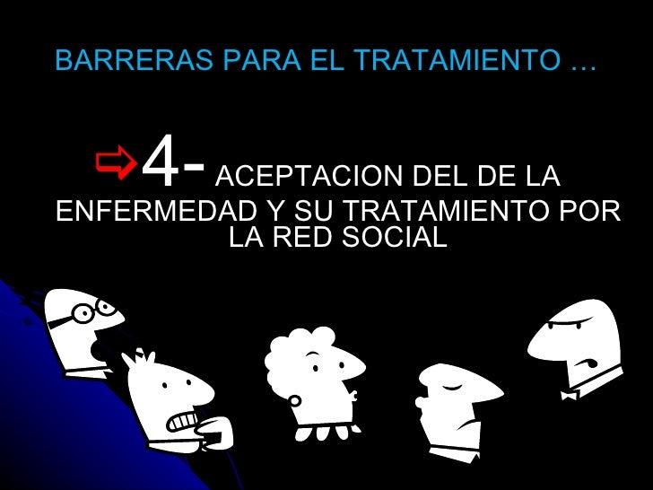 BARRERAS PARA EL TRATAMIENTO … <ul><li>4-  ACEPTACION DEL DE LA ENFERMEDAD Y SU TRATAMIENTO POR LA RED SOCIAL </li></ul>