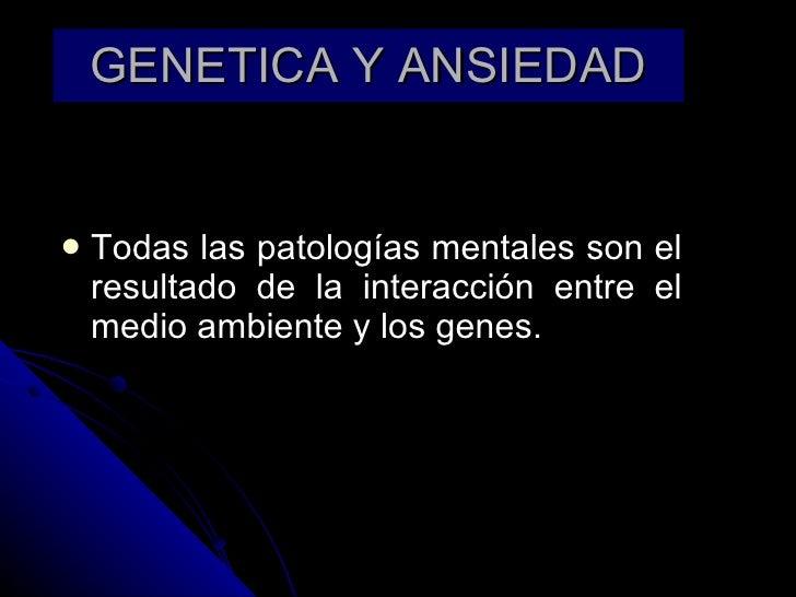 GENETICA Y ANSIEDAD <ul><li>Todas las patologías mentales son el resultado de la interacción entre el medio ambiente y los...